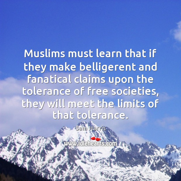 Muslims must learn that if they make belligerent and fanatical claims upon Sam Harris Picture Quote
