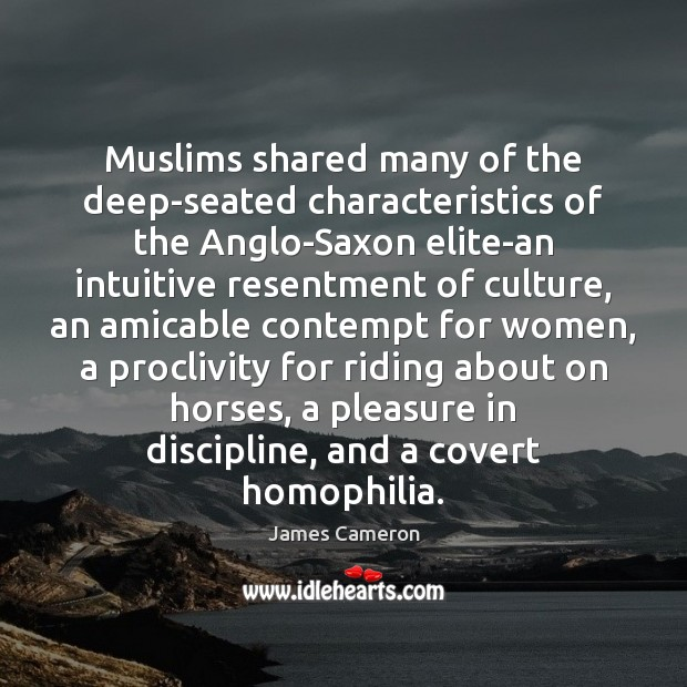 Muslims shared many of the deep-seated characteristics of the Anglo-Saxon elite-an intuitive James Cameron Picture Quote