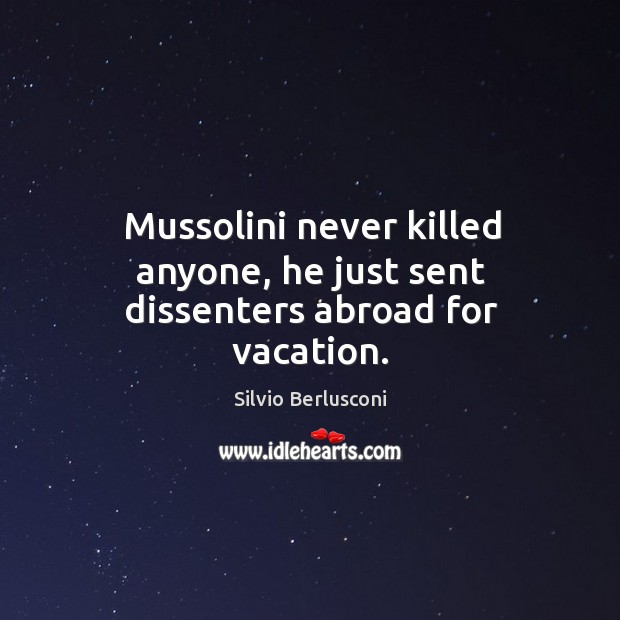 Mussolini never killed anyone, he just sent dissenters abroad for vacation. Image