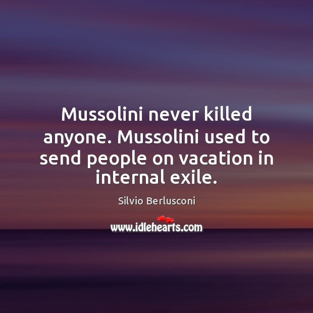 Mussolini never killed anyone. Mussolini used to send people on vacation in Image