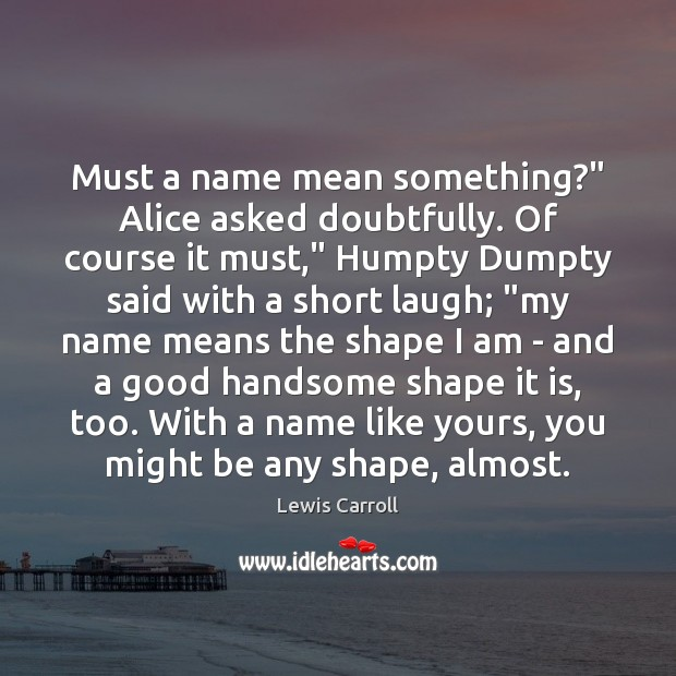 """Must a name mean something?"""" Alice asked doubtfully. Of course it must,"""" Lewis Carroll Picture Quote"""