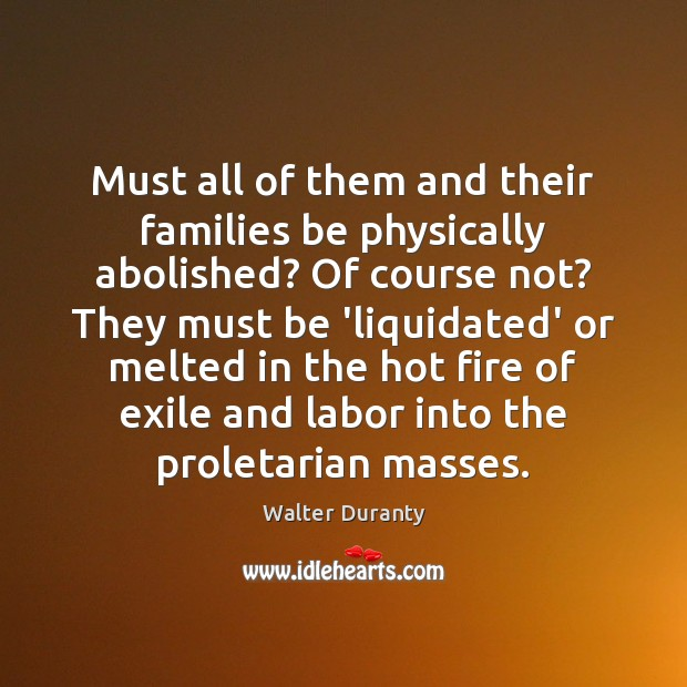 Must all of them and their families be physically abolished? Of course Image