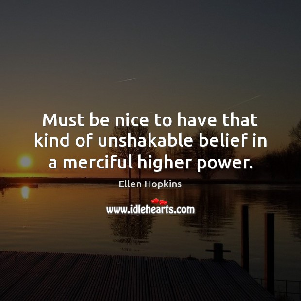 Must be nice to have that kind of unshakable belief in a merciful higher power. Be Nice Quotes Image