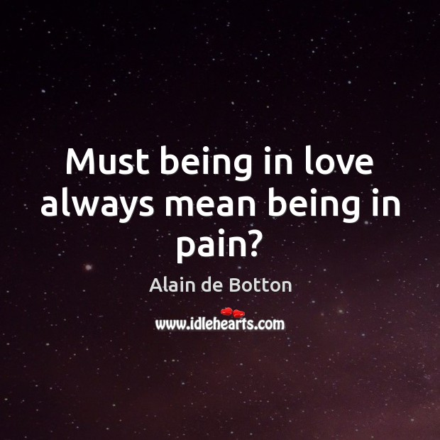Must being in love always mean being in pain? Alain de Botton Picture Quote