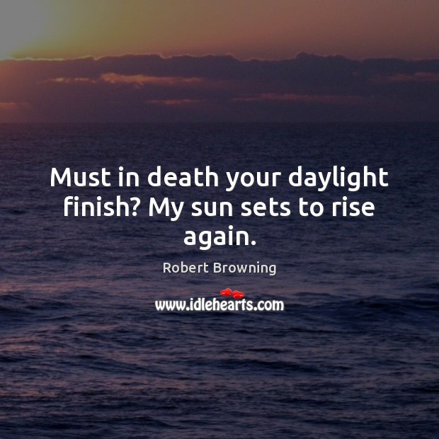 Must in death your daylight finish? My sun sets to rise again. Robert Browning Picture Quote