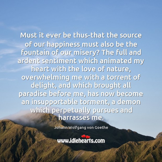 Must it ever be thus-that the source of our happiness must also Image