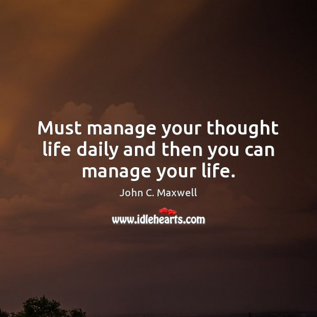 Image, Must manage your thought life daily and then you can manage your life.