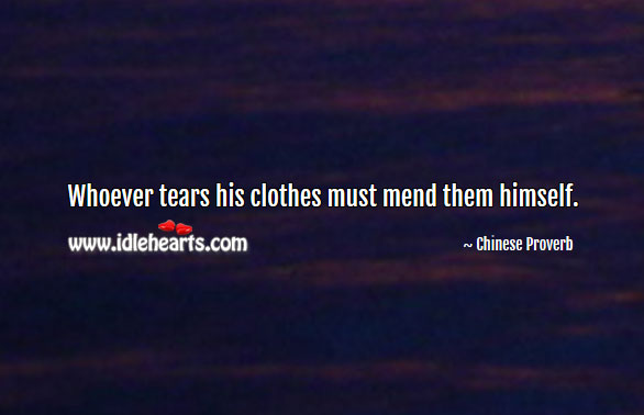 Whoever Tears His Clothes Must Mend Them Himself.