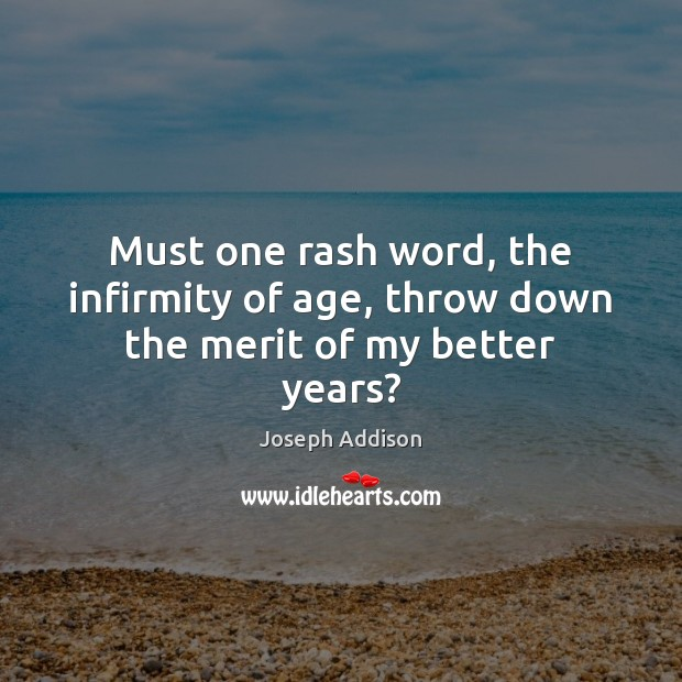 Must one rash word, the infirmity of age, throw down the merit of my better years? Joseph Addison Picture Quote