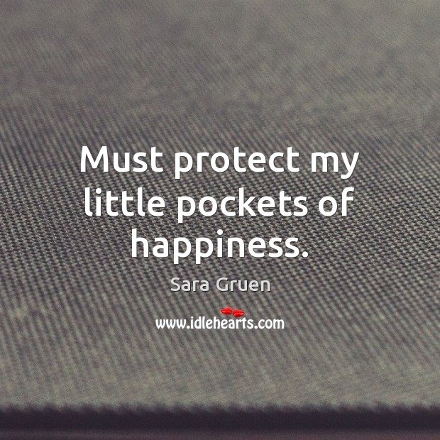 Must protect my little pockets of happiness. Sara Gruen Picture Quote
