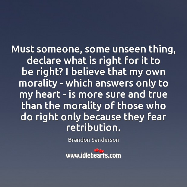 Must someone, some unseen thing, declare what is right for it to Brandon Sanderson Picture Quote