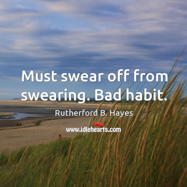Must swear off from swearing. Bad habit. Rutherford B. Hayes Picture Quote