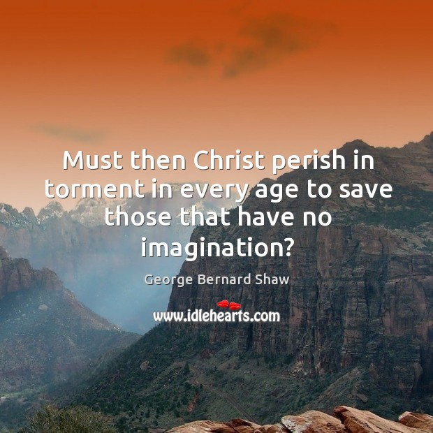 Must then christ perish in torment in every age to save those that have no imagination? Image