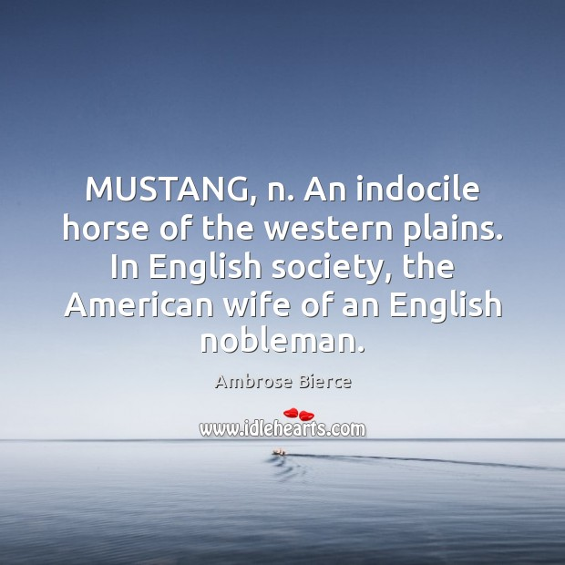 Image, MUSTANG, n. An indocile horse of the western plains. In English society,