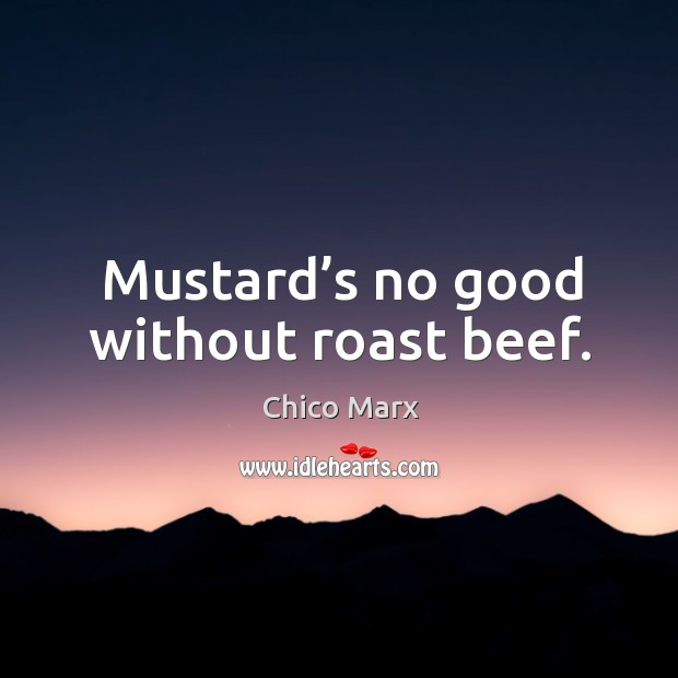 Mustard's no good without roast beef. Image