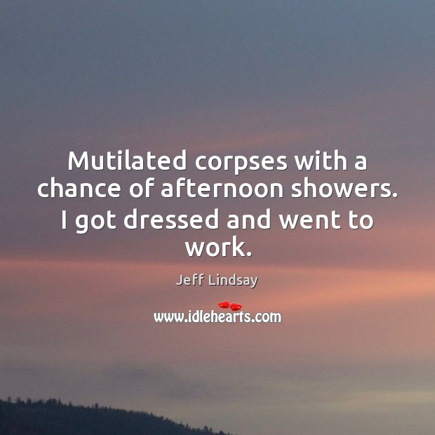 Mutilated corpses with a chance of afternoon showers. I got dressed and went to work. Jeff Lindsay Picture Quote