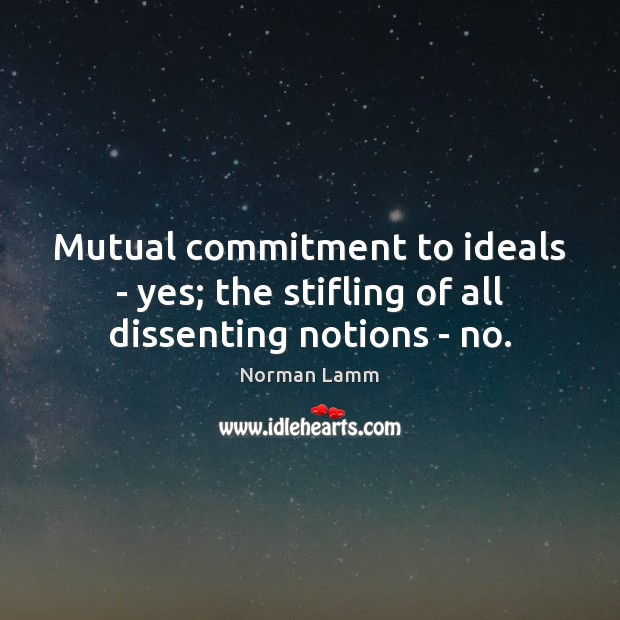 Mutual commitment to ideals – yes; the stifling of all dissenting notions – no. Norman Lamm Picture Quote