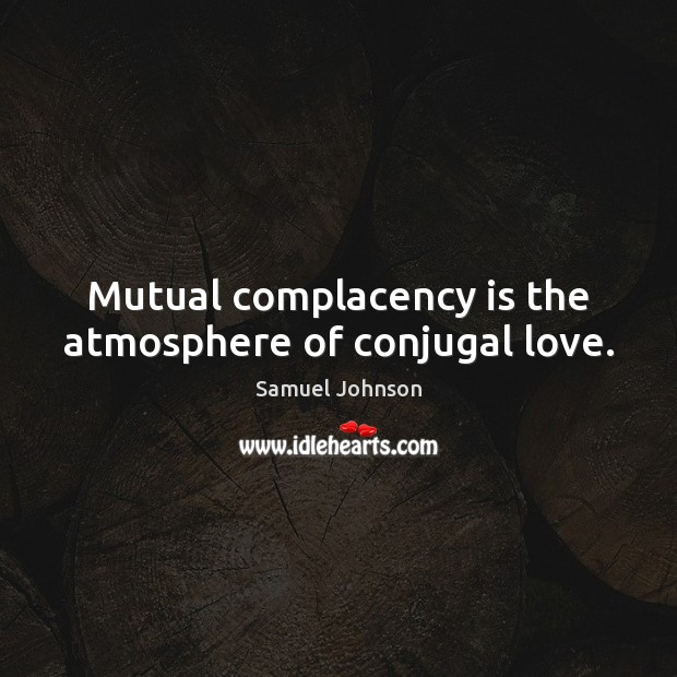 Image, Mutual complacency is the atmosphere of conjugal love.