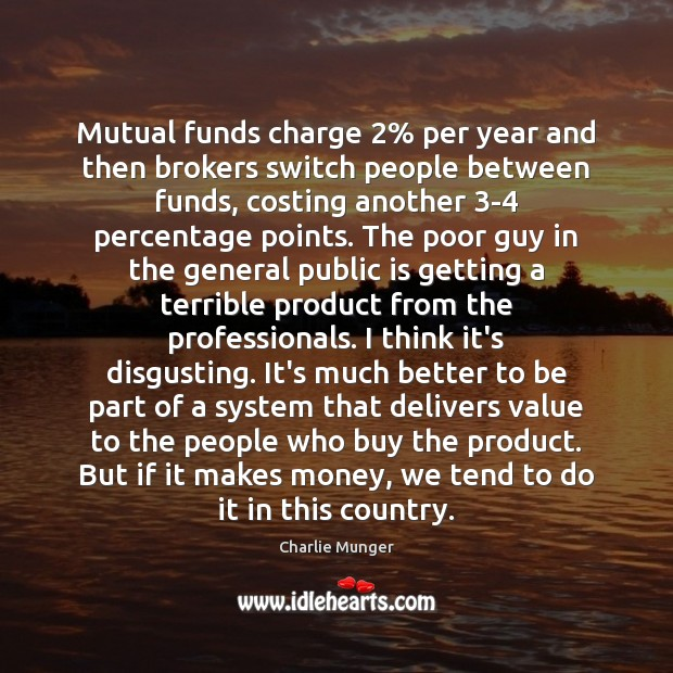 Mutual funds charge 2% per year and then brokers switch people between funds, Charlie Munger Picture Quote