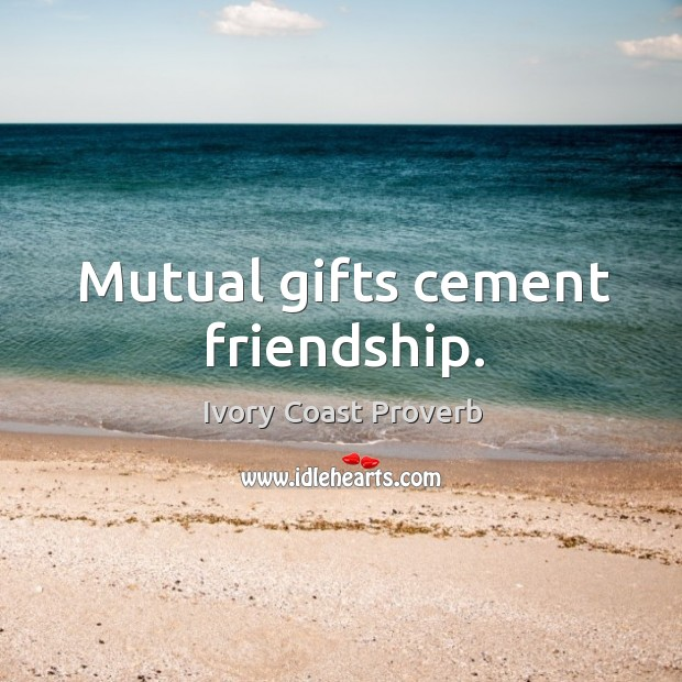 Mutual gifts cement friendship. Ivory Coast Proverbs Image