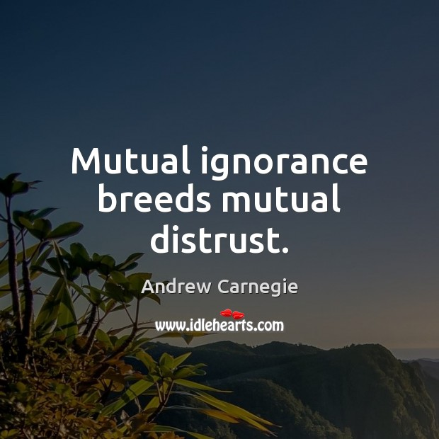 Mutual ignorance breeds mutual distrust. Andrew Carnegie Picture Quote