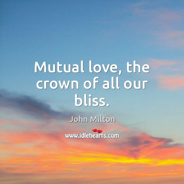 Mutual love, the crown of all our bliss. John Milton Picture Quote
