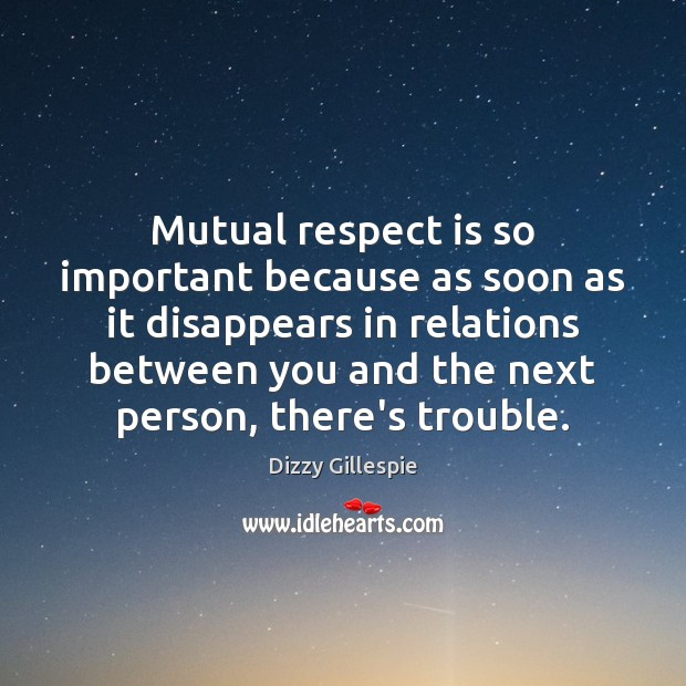 Mutual respect is so important because as soon as it disappears in Image