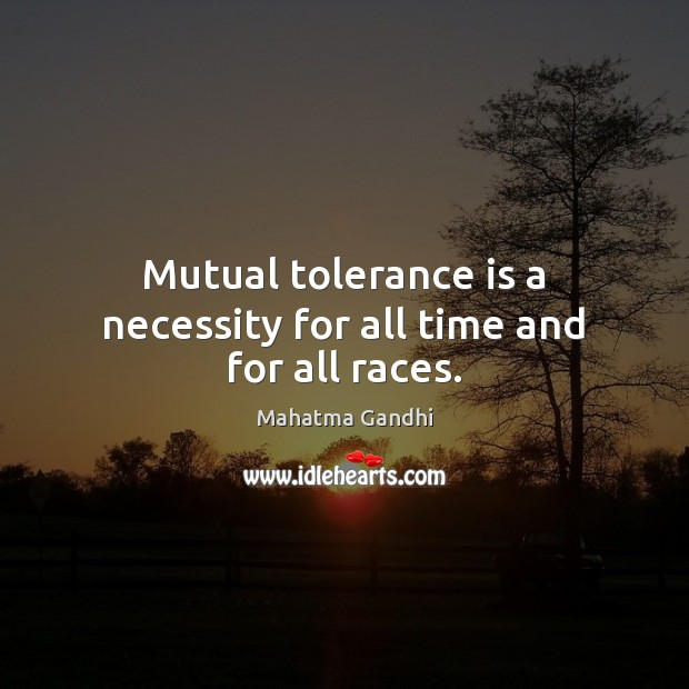 Mutual tolerance is a necessity for all time and for all races. Tolerance Quotes Image