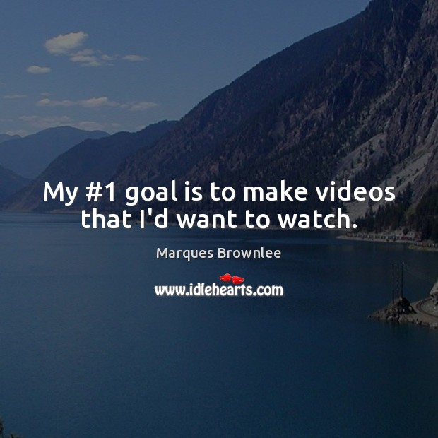 My #1 goal is to make videos that I'd want to watch. Image