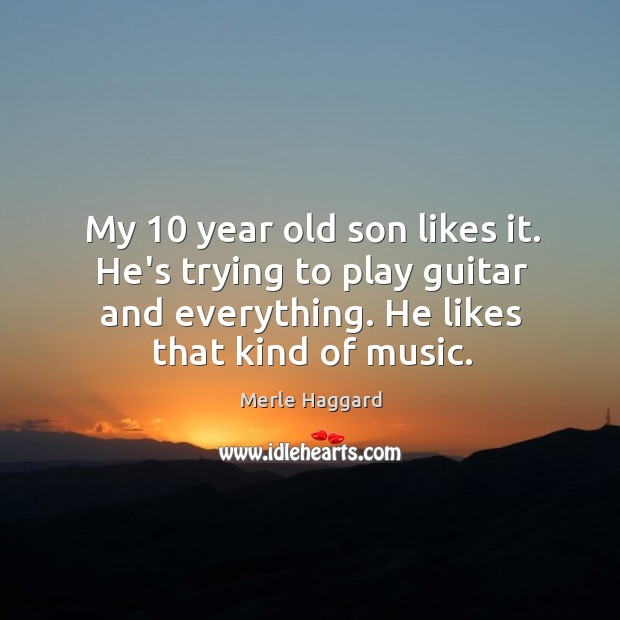 My 10 year old son likes it. He's trying to play guitar and Merle Haggard Picture Quote