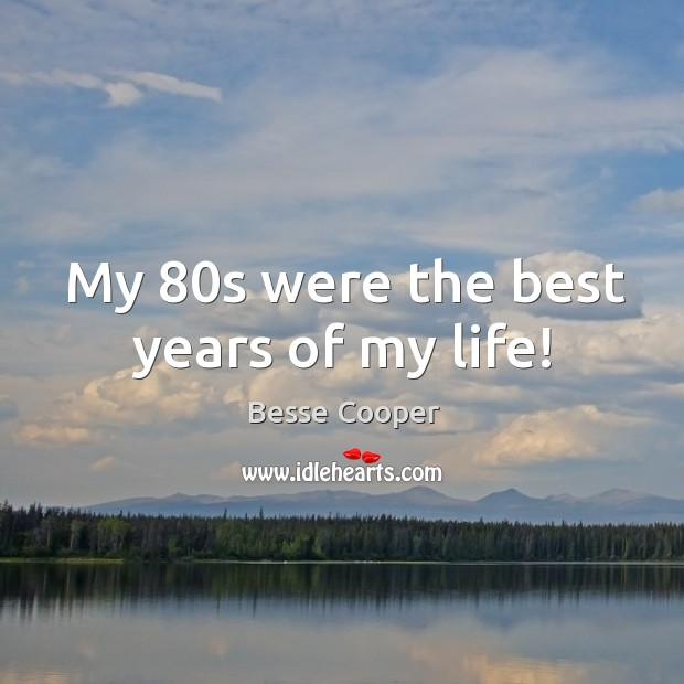 Image, My 80s were the best years of my life!