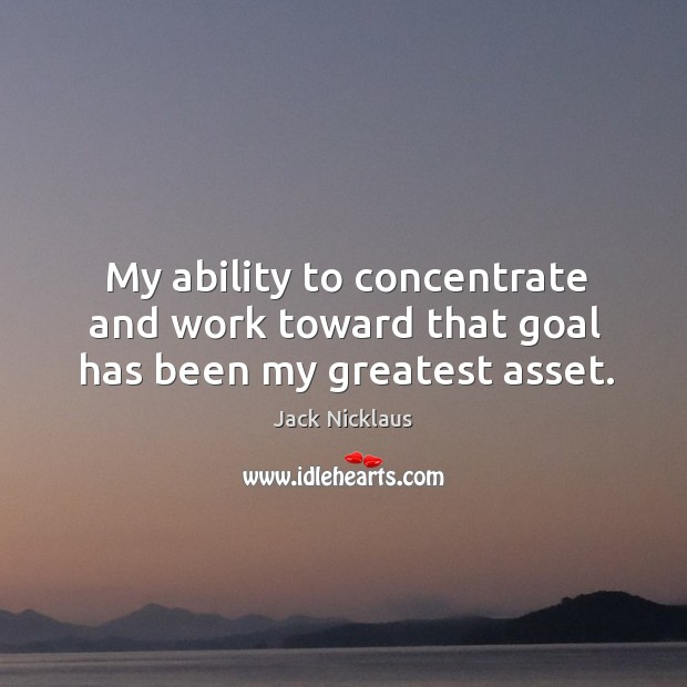 Image, My ability to concentrate and work toward that goal has been my greatest asset.