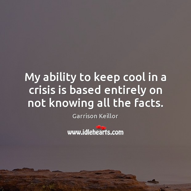 Garrison Keillor Picture Quote image saying: My ability to keep cool in a crisis is based entirely on not knowing all the facts.