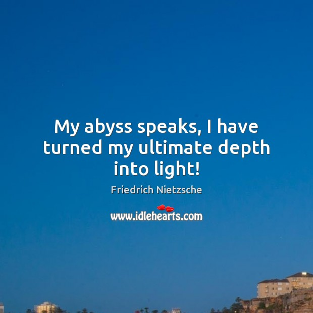 My abyss speaks, I have turned my ultimate depth into light! Image