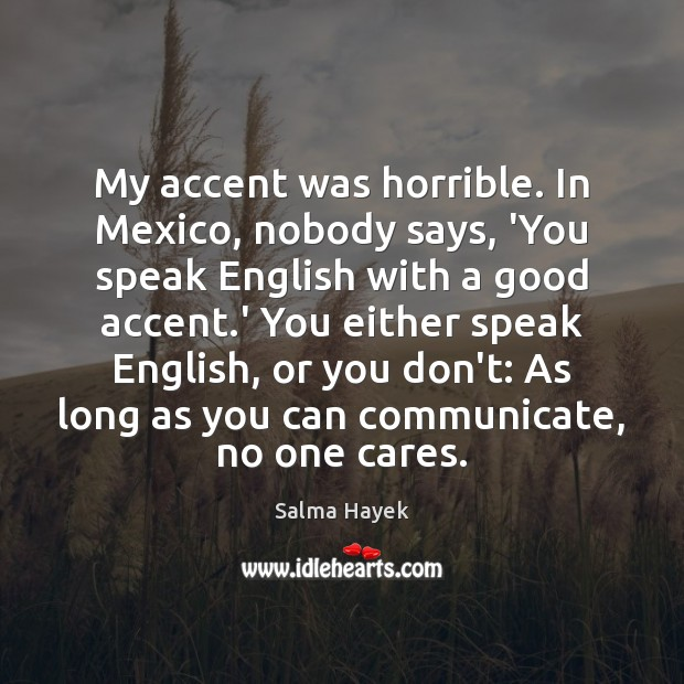 My accent was horrible. In Mexico, nobody says, 'You speak English with Salma Hayek Picture Quote