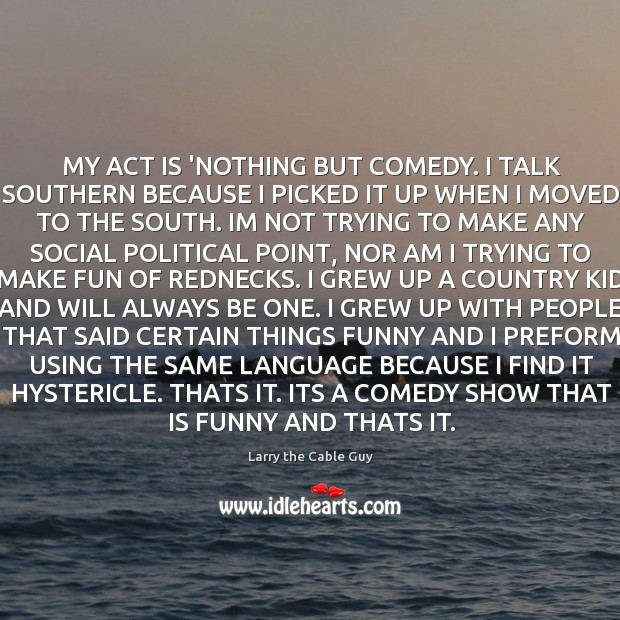 MY ACT IS 'NOTHING BUT COMEDY. I TALK SOUTHERN BECAUSE I PICKED Image