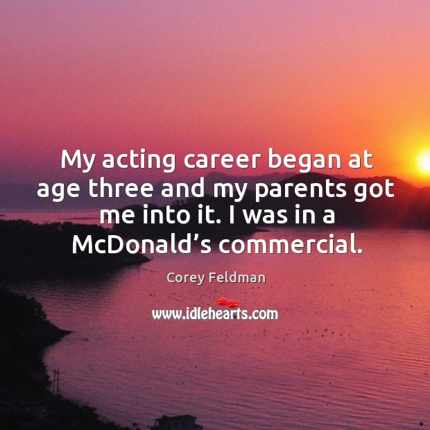 My acting career began at age three and my parents got me into it. I was in a mcdonald's commercial. Corey Feldman Picture Quote
