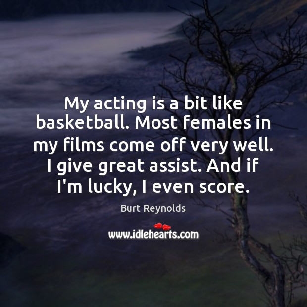 My acting is a bit like basketball. Most females in my films Burt Reynolds Picture Quote