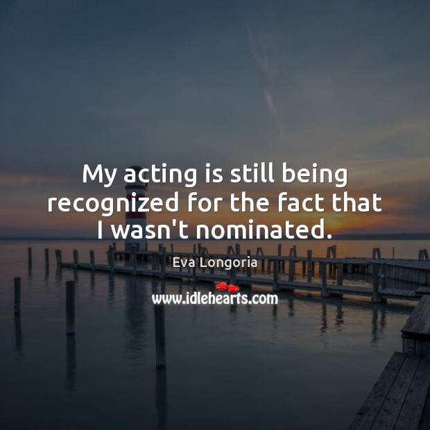 My acting is still being recognized for the fact that I wasn't nominated. Eva Longoria Picture Quote