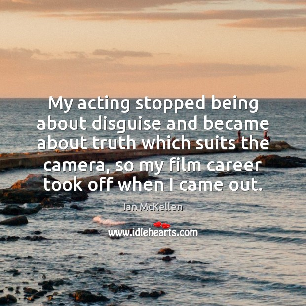 My acting stopped being about disguise and became about truth which suits Ian McKellen Picture Quote