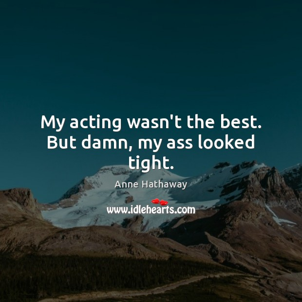 My acting wasn't the best. But damn, my ass looked tight. Anne Hathaway Picture Quote