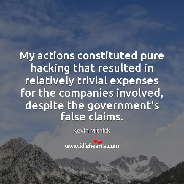 My actions constituted pure hacking that resulted in relatively trivial expenses for Kevin Mitnick Picture Quote