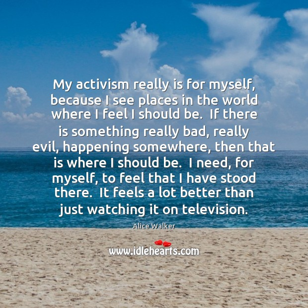 My activism really is for myself, because I see places in the Image