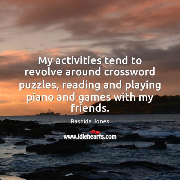 My activities tend to revolve around crossword puzzles, reading and playing piano Rashida Jones Picture Quote