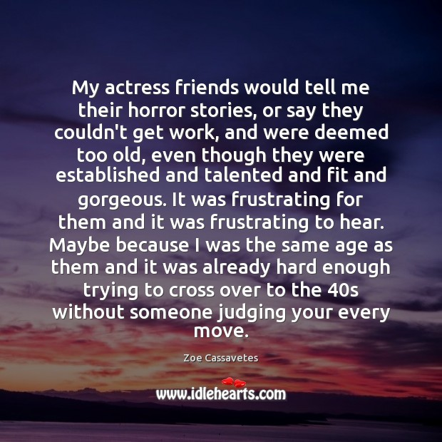 My actress friends would tell me their horror stories, or say they Zoe Cassavetes Picture Quote