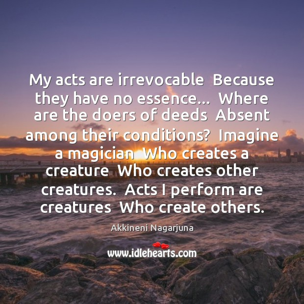 Image, My acts are irrevocable  Because they have no essence…  Where are the
