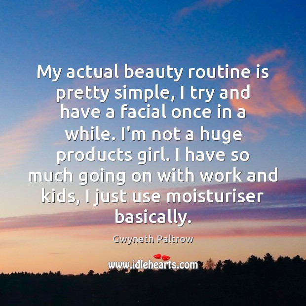 My actual beauty routine is pretty simple, I try and have a Gwyneth Paltrow Picture Quote