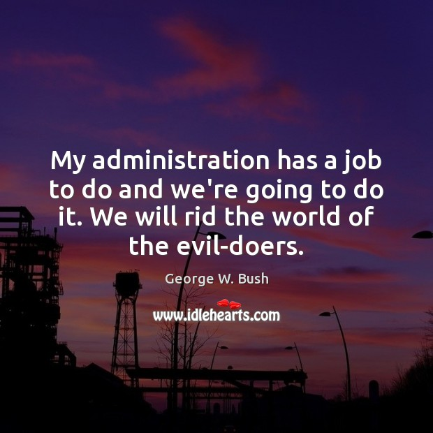 My administration has a job to do and we're going to do George W. Bush Picture Quote
