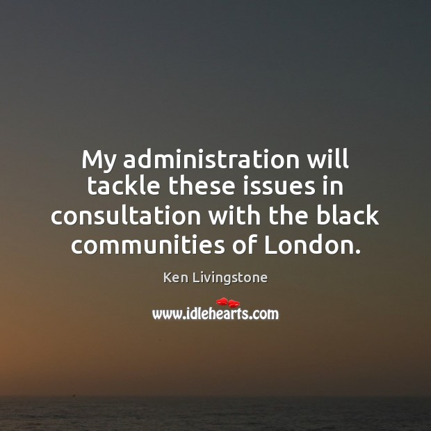 My administration will tackle these issues in consultation with the black communities Ken Livingstone Picture Quote