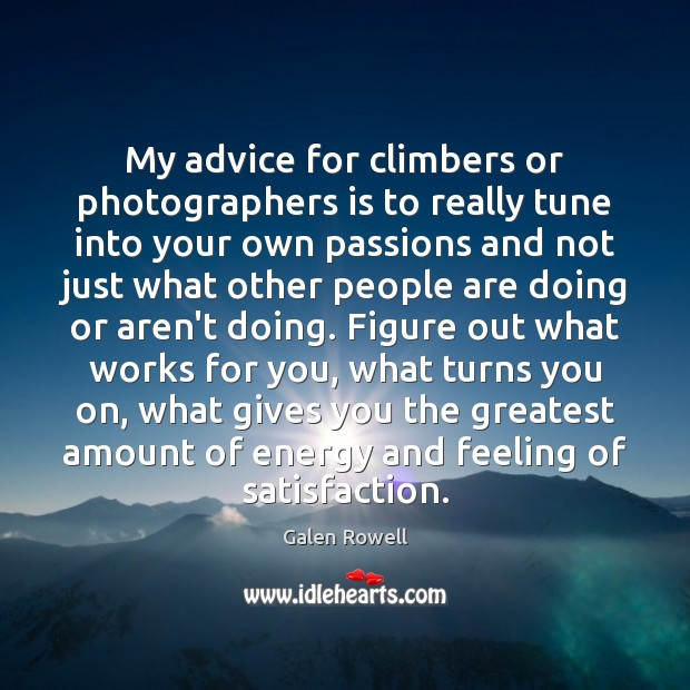 My advice for climbers or photographers is to really tune into your Galen Rowell Picture Quote